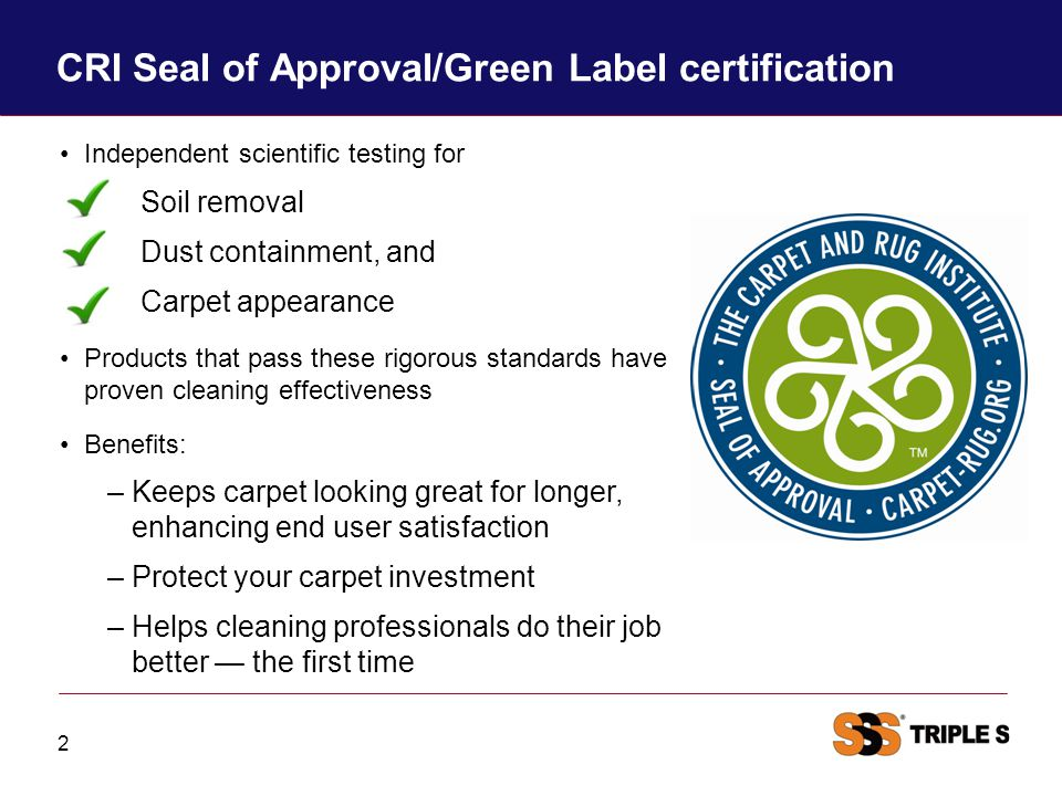 CRI Seal of Approval/Green Label certification 2 Independent scientific testing for Soil removal Dust containment, and Carpet appearance Products that