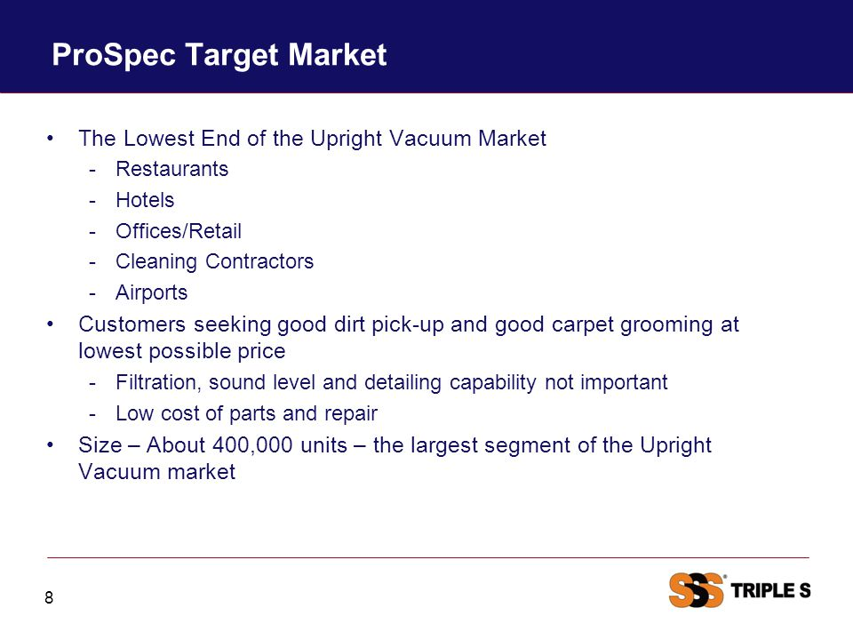 ProSpec Target Market The Lowest End of the Upright Vacuum Market -Restaurants -Hotels -Offices/Retail -Cleaning Contractors -Airports Customers seeki