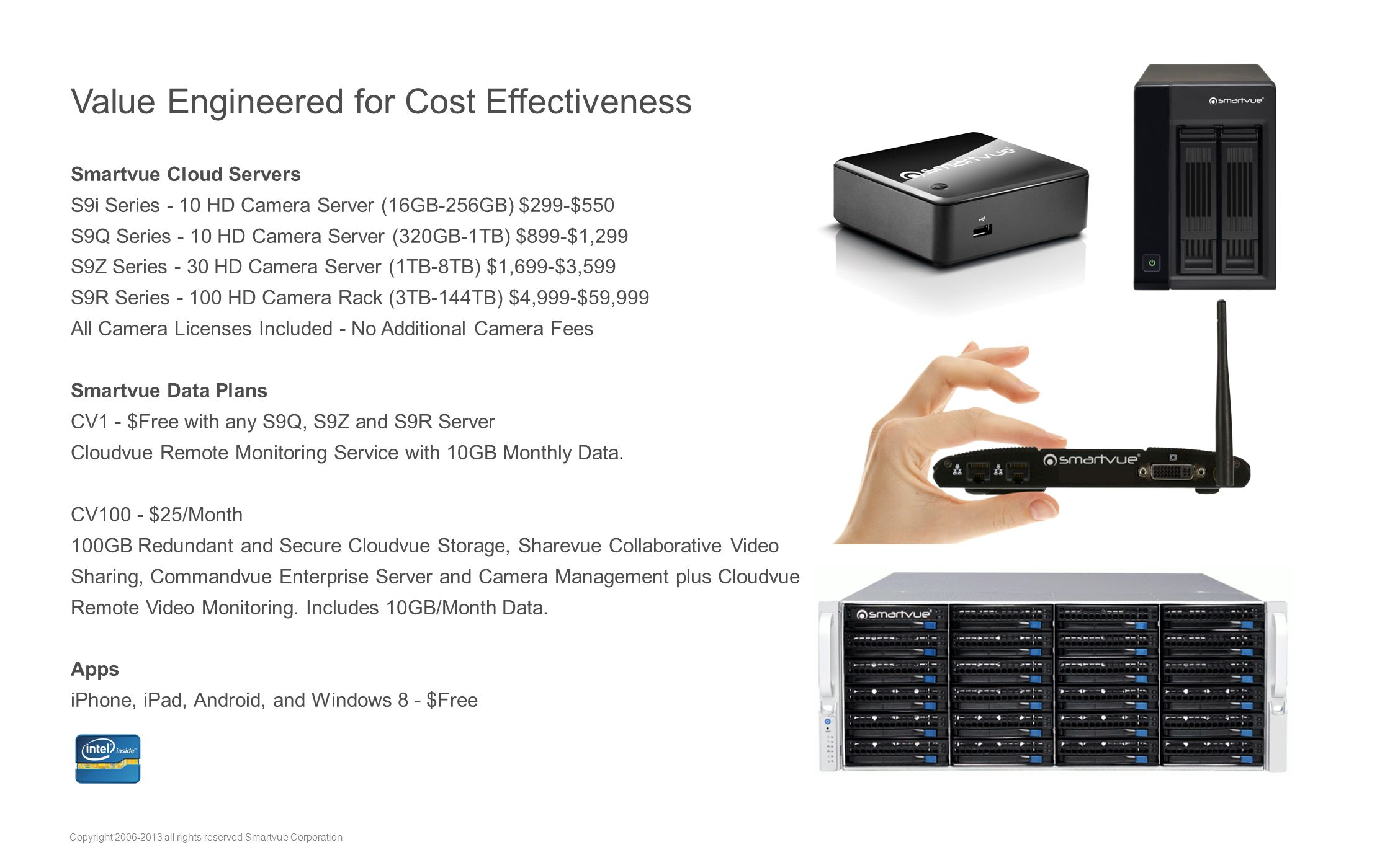 Value Engineered for Cost Effectiveness Smartvue Cloud Servers S9i Series - 10 HD Camera Server (16GB-256GB) $299-$550 S9Q Series - 10 HD Camera Server (320GB-1TB) $899-$1,299 S9Z Series - 30 HD Camera Server (1TB-8TB) $1,699-$3,599 S9R Series - 100 HD Camera Rack (3TB-144TB) $4,999-$59,999 All Camera Licenses Included - No Additional Camera Fees Smartvue Data Plans CV1 - $Free with any S9Q, S9Z and S9R Server Cloudvue Remote Monitoring Service with 10GB Monthly Data.