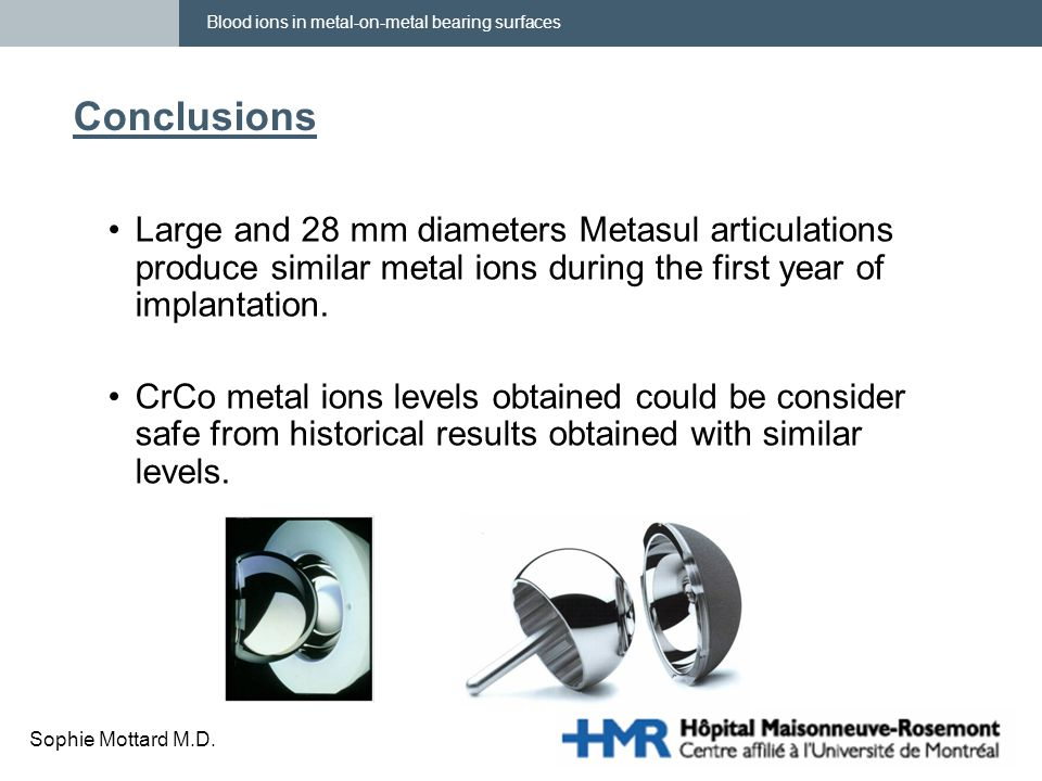 Blood ions in metal-on-metal bearing surfaces Sophie Mottard M.D. Conclusions Large and 28 mm diameters Metasul articulations produce similar metal io
