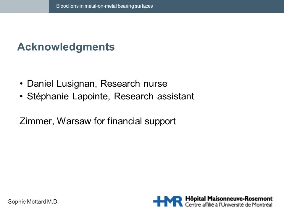 Blood ions in metal-on-metal bearing surfaces Sophie Mottard M.D. Acknowledgments Daniel Lusignan, Research nurse Stéphanie Lapointe, Research assista