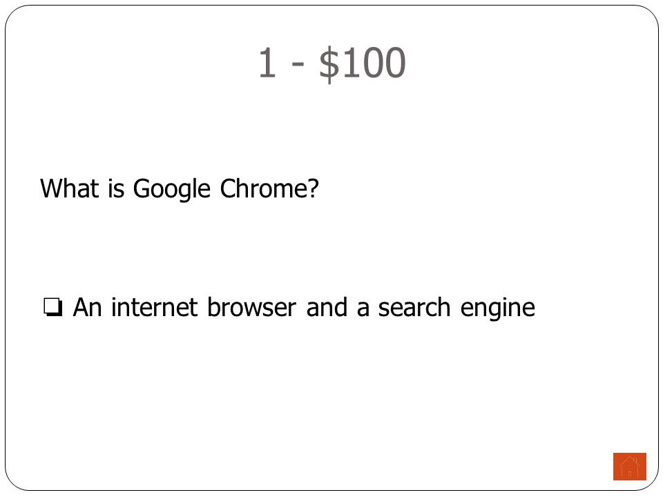 1 - $100 What is Google Chrome ❏ An internet browser and a search engine