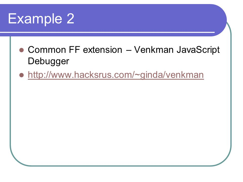 Example 2 Common FF extension – Venkman JavaScript Debugger http://www.hacksrus.com/~ginda/venkman
