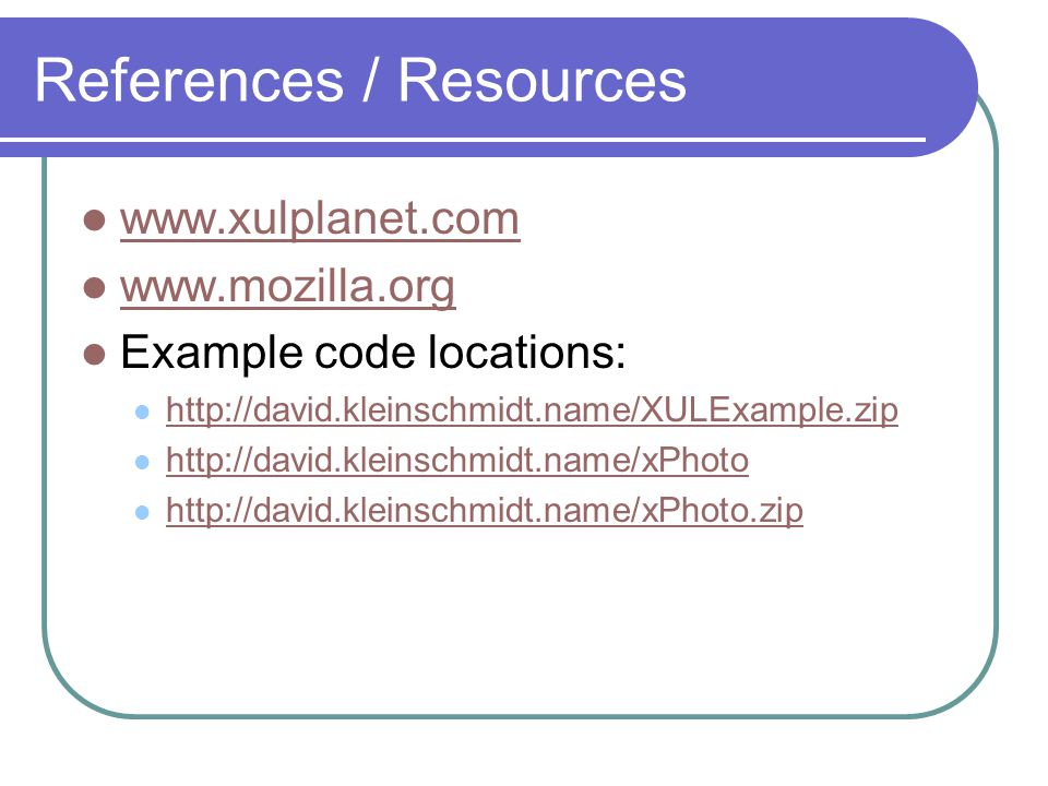 References / Resources www.xulplanet.com www.mozilla.org Example code locations: http://david.kleinschmidt.name/XULExample.zip http://david.kleinschmidt.name/xPhoto http://david.kleinschmidt.name/xPhoto.zip