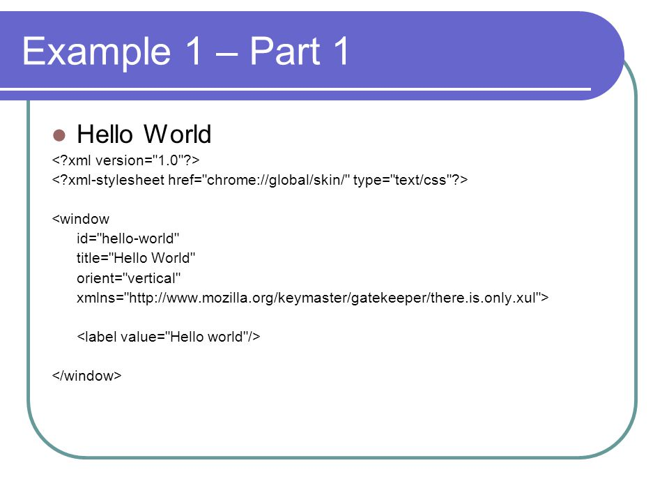 Example 1 – Part 1 Hello World <window id= hello-world title= Hello World orient= vertical xmlns= http://www.mozilla.org/keymaster/gatekeeper/there.is.only.xul >