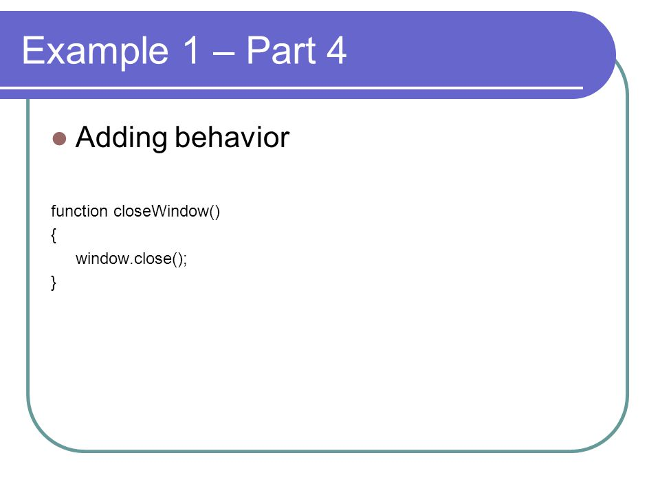 Example 1 – Part 4 Adding behavior function closeWindow() { window.close(); }