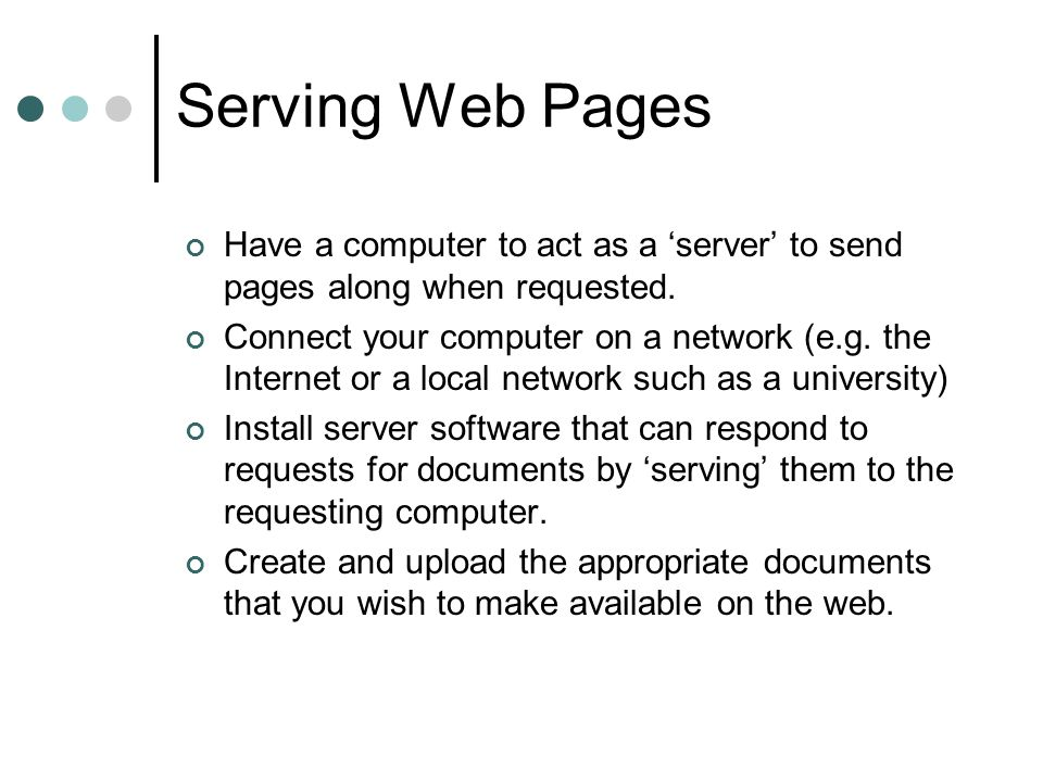 The Server Have a computer to act as a 'server' to send pages along when requested: A server can be any computer capable of connecting to the internet and running server-software.