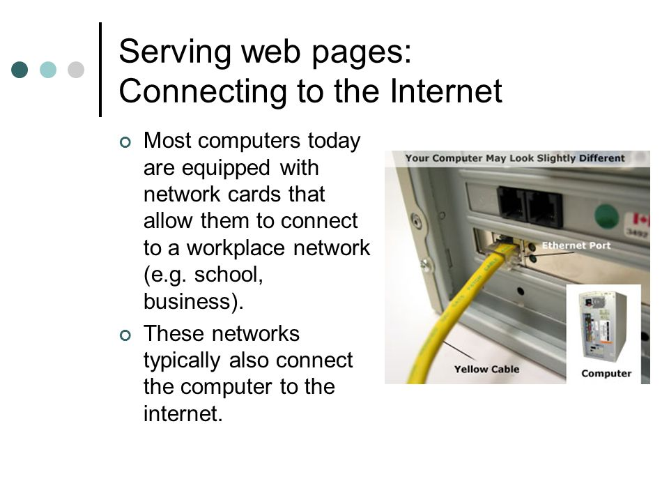 Serving web pages: Connecting to the Internet Most computers today are equipped with network cards that allow them to connect to a workplace network (e.g.