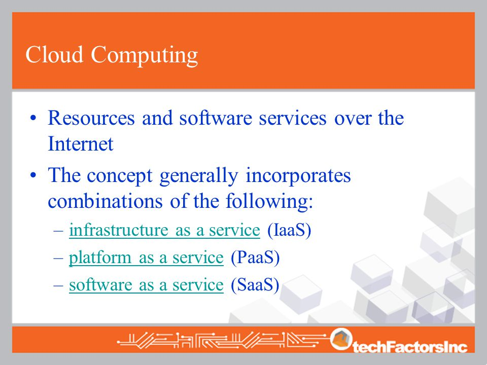 Cloud Computing Resources and software services over the Internet The concept generally incorporates combinations of the following: –infrastructure as a service (IaaS)infrastructure as a service –platform as a service (PaaS)platform as a service –software as a service (SaaS)software as a service