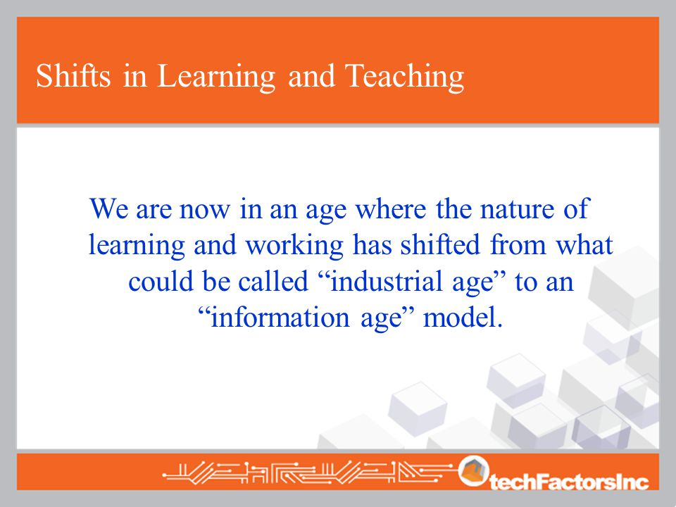We are now in an age where the nature of learning and working has shifted from what could be called industrial age to an information age model.