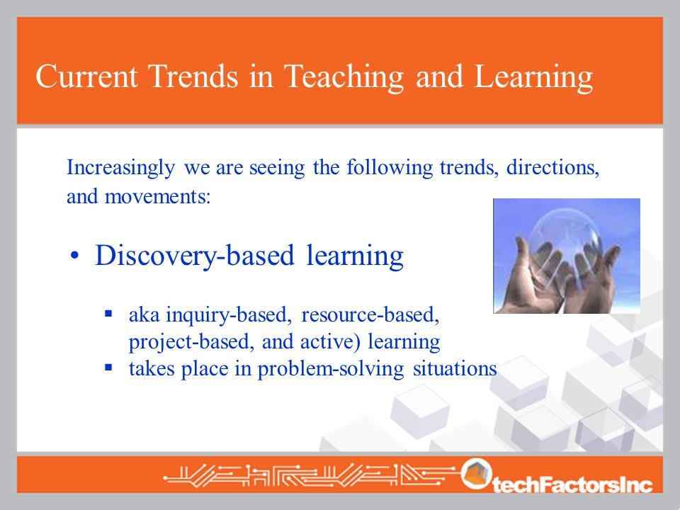Current Trends in Teaching and Learning Increasingly we are seeing the following trends, directions, and movements: Discovery-based learning  aka inquiry-based, resource-based, project-based, and active) learning  takes place in problem-solving situations
