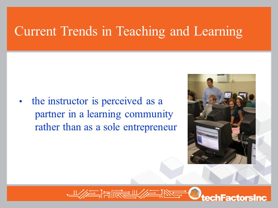 Current Trends in Teaching and Learning the instructor is perceived as a partner in a learning community rather than as a sole entrepreneur