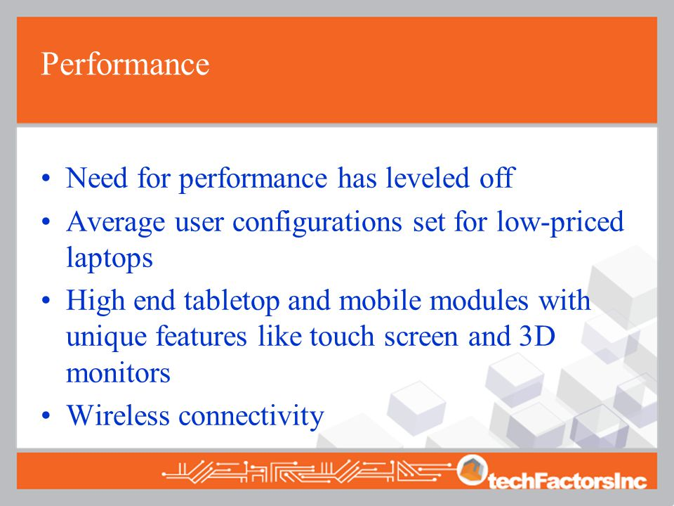 Performance Need for performance has leveled off Average user configurations set for low-priced laptops High end tabletop and mobile modules with unique features like touch screen and 3D monitors Wireless connectivity