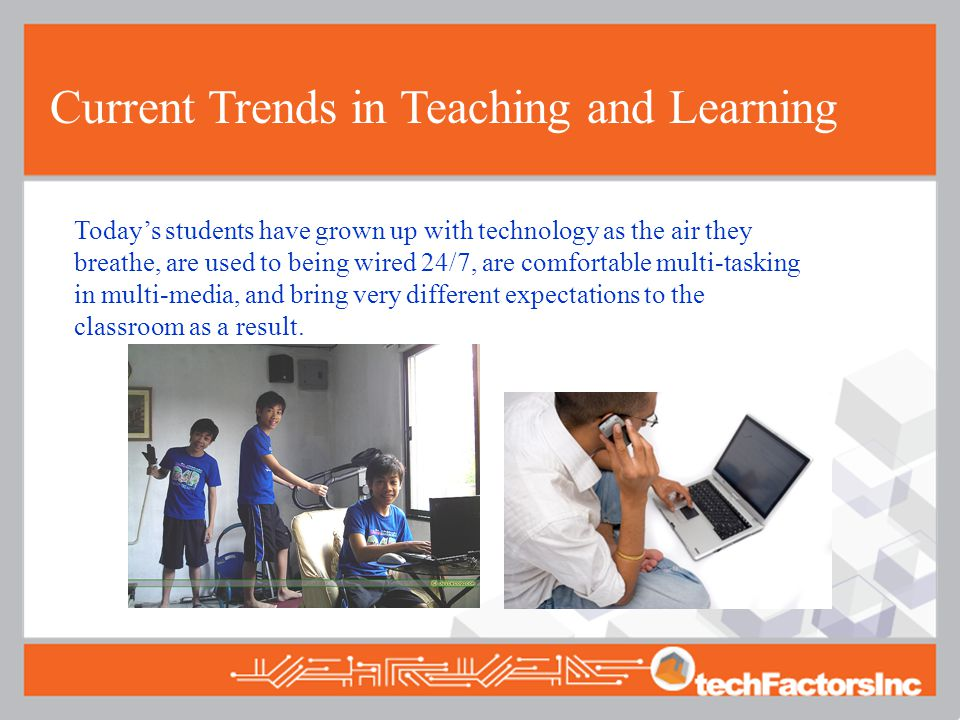 Current Trends in Teaching and Learning Today's students have grown up with technology as the air they breathe, are used to being wired 24/7, are comfortable multi-tasking in multi-media, and bring very different expectations to the classroom as a result.