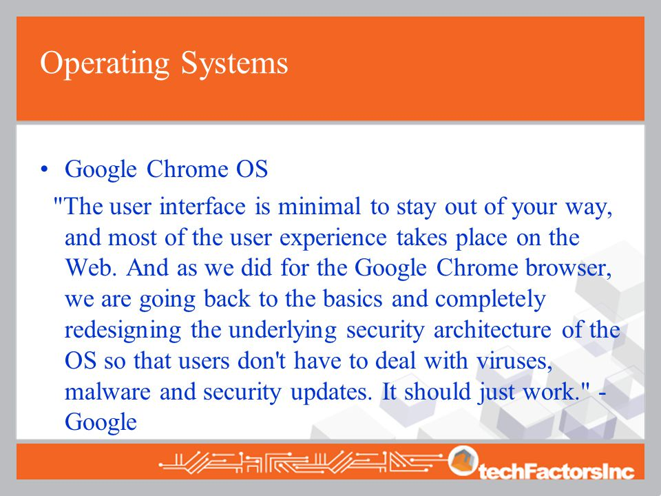 Operating Systems Google Chrome OS The user interface is minimal to stay out of your way, and most of the user experience takes place on the Web.