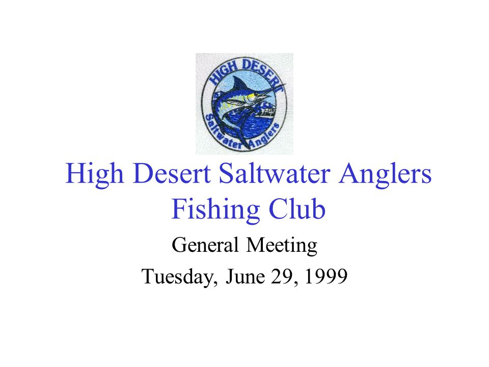 High Desert Saltwater Anglers Fishing Club General Meeting Tuesday, June 29, 1999