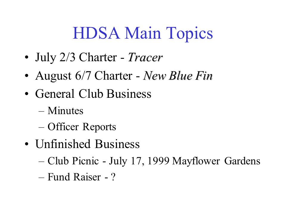 HDSA Main Topics TracerJuly 2/3 Charter - Tracer New Blue FinAugust 6/7 Charter - New Blue Fin General Club Business –Minutes –Officer Reports Unfinished Business –Club Picnic - July 17, 1999 Mayflower Gardens –Fund Raiser - ?