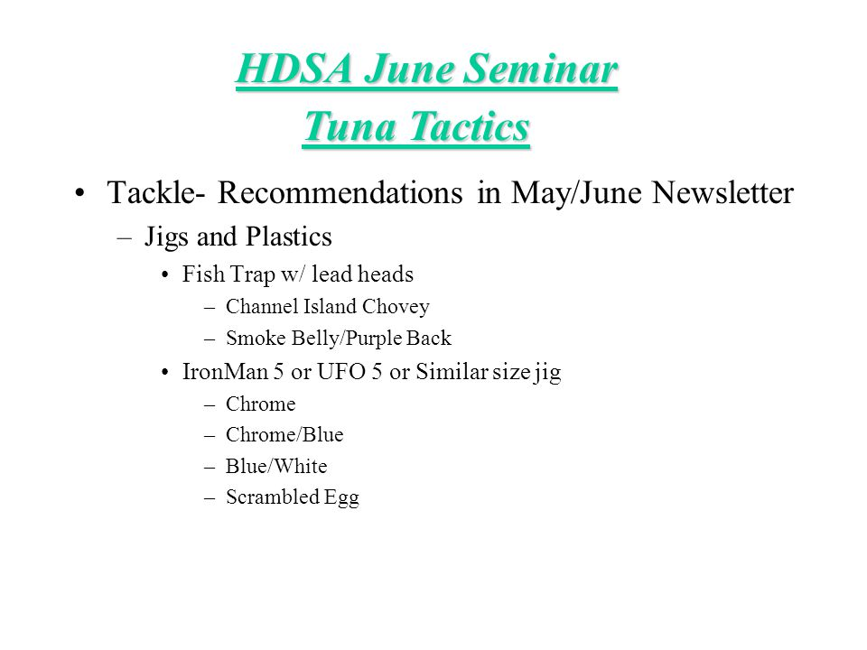 HDSA June Seminar Tackle- Recommendations in May/June Newsletter –Jigs and Plastics Fish Trap w/ lead heads –Channel Island Chovey –Smoke Belly/Purple Back IronMan 5 or UFO 5 or Similar size jig –Chrome –Chrome/Blue –Blue/White –Scrambled Egg Tuna Tactics