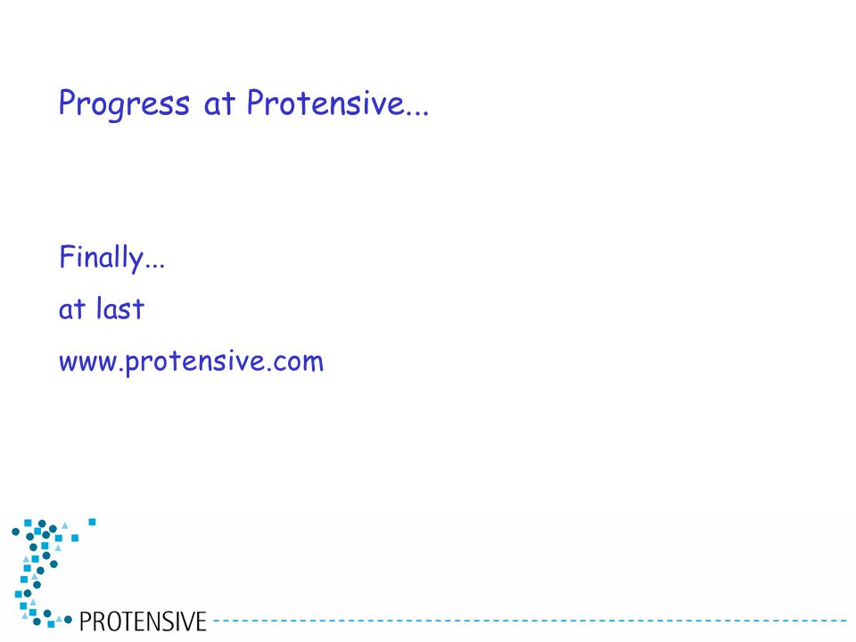 Finally... at last www.protensive.com Progress at Protensive...