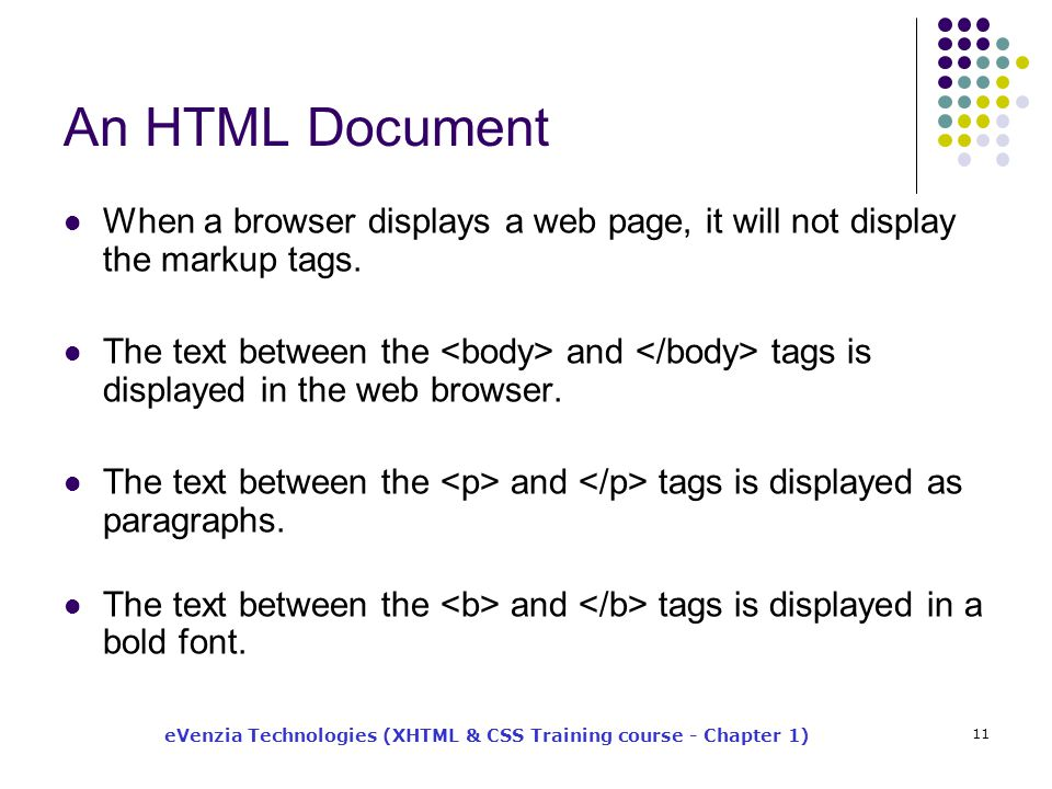 eVenzia Technologies (XHTML & CSS Training course - Chapter 1) 11 An HTML Document When a browser displays a web page, it will not display the markup tags.