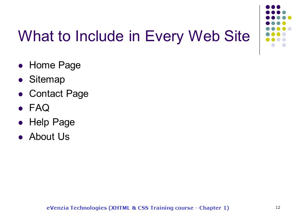 eVenzia Technologies (XHTML & CSS Training course - Chapter 1) 12 What to Include in Every Web Site Home Page Sitemap Contact Page FAQ Help Page About Us
