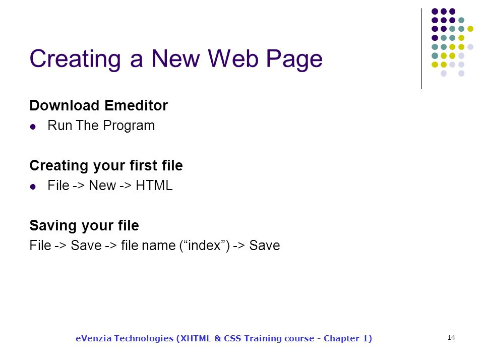 eVenzia Technologies (XHTML & CSS Training course - Chapter 1) 14 Creating a New Web Page Download Emeditor Run The Program Creating your first file File -> New -> HTML Saving your file File -> Save -> file name ( index ) -> Save