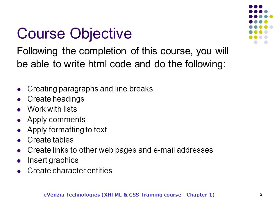 eVenzia Technologies (XHTML & CSS Training course - Chapter 1) 2 Course Objective Following the completion of this course, you will be able to write html code and do the following: Creating paragraphs and line breaks Create headings Work with lists Apply comments Apply formatting to text Create tables Create links to other web pages and e-mail addresses Insert graphics Create character entities