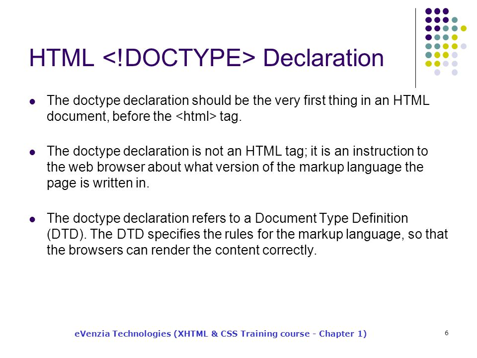 eVenzia Technologies (XHTML & CSS Training course - Chapter 1) 6 HTML Declaration The doctype declaration should be the very first thing in an HTML document, before the tag.