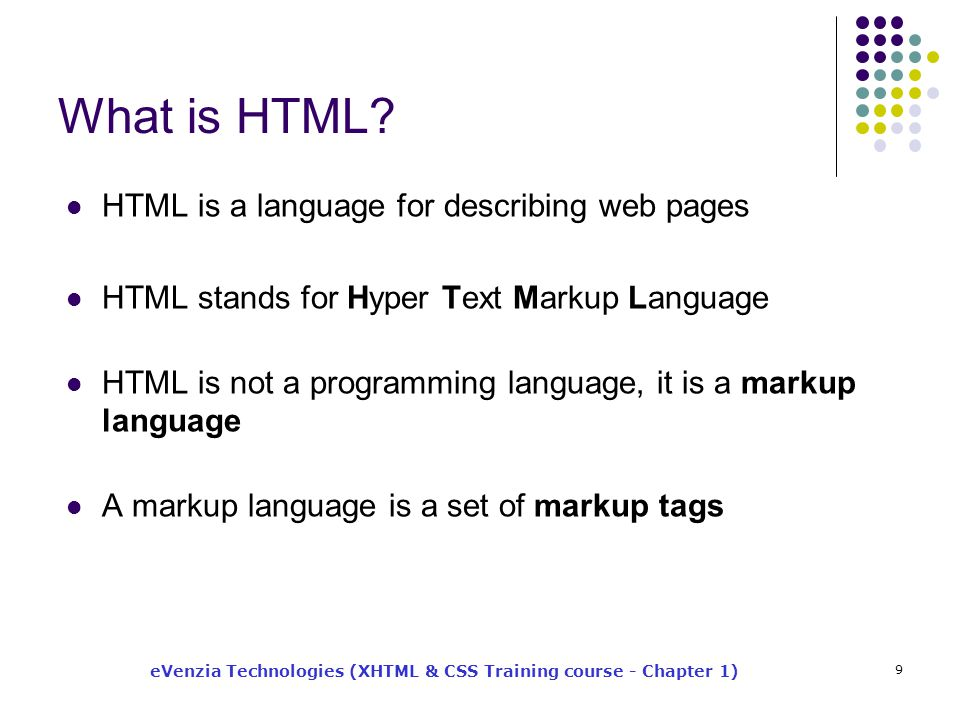 eVenzia Technologies (XHTML & CSS Training course - Chapter 1) 9 What is HTML? HTML is a language for describing web pages HTML stands for Hyper Text