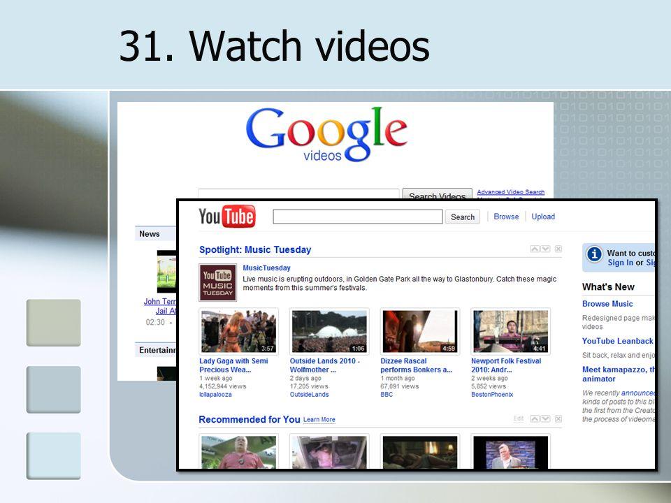 31. Watch videos