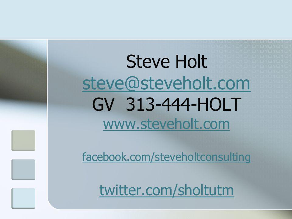 Steve Holt steve@steveholt.com GV 313-444-HOLT www.steveholt.com facebook.com/steveholtconsulting twitter.com/sholtutm steve@steveholt.com www.steveholt.com facebook.com/steveholtconsulting twitter.com/sholtutm