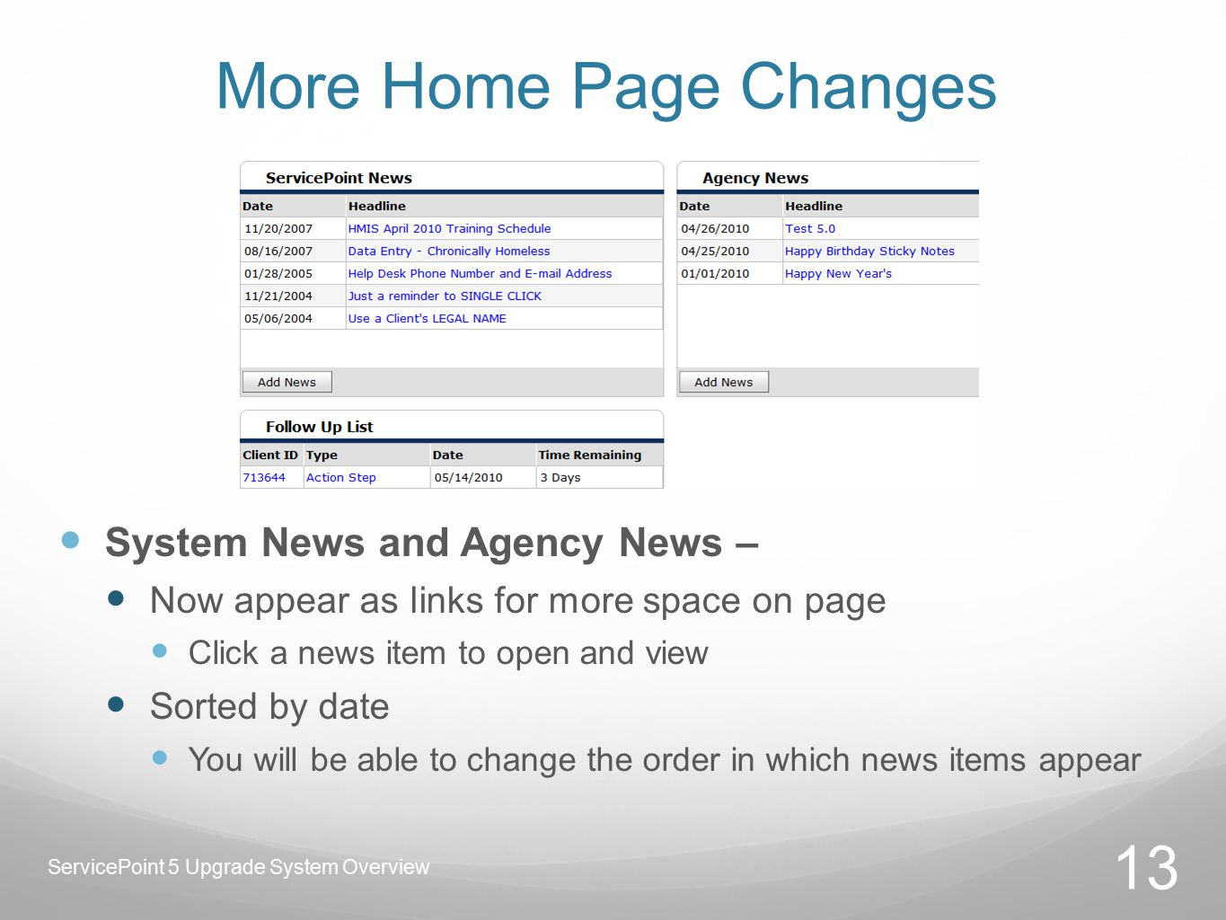 More Home Page Changes System News and Agency News – Now appear as links for more space on page Click a news item to open and view Sorted by date You will be able to change the order in which news items appear 13 ServicePoint 5 Upgrade System Overview