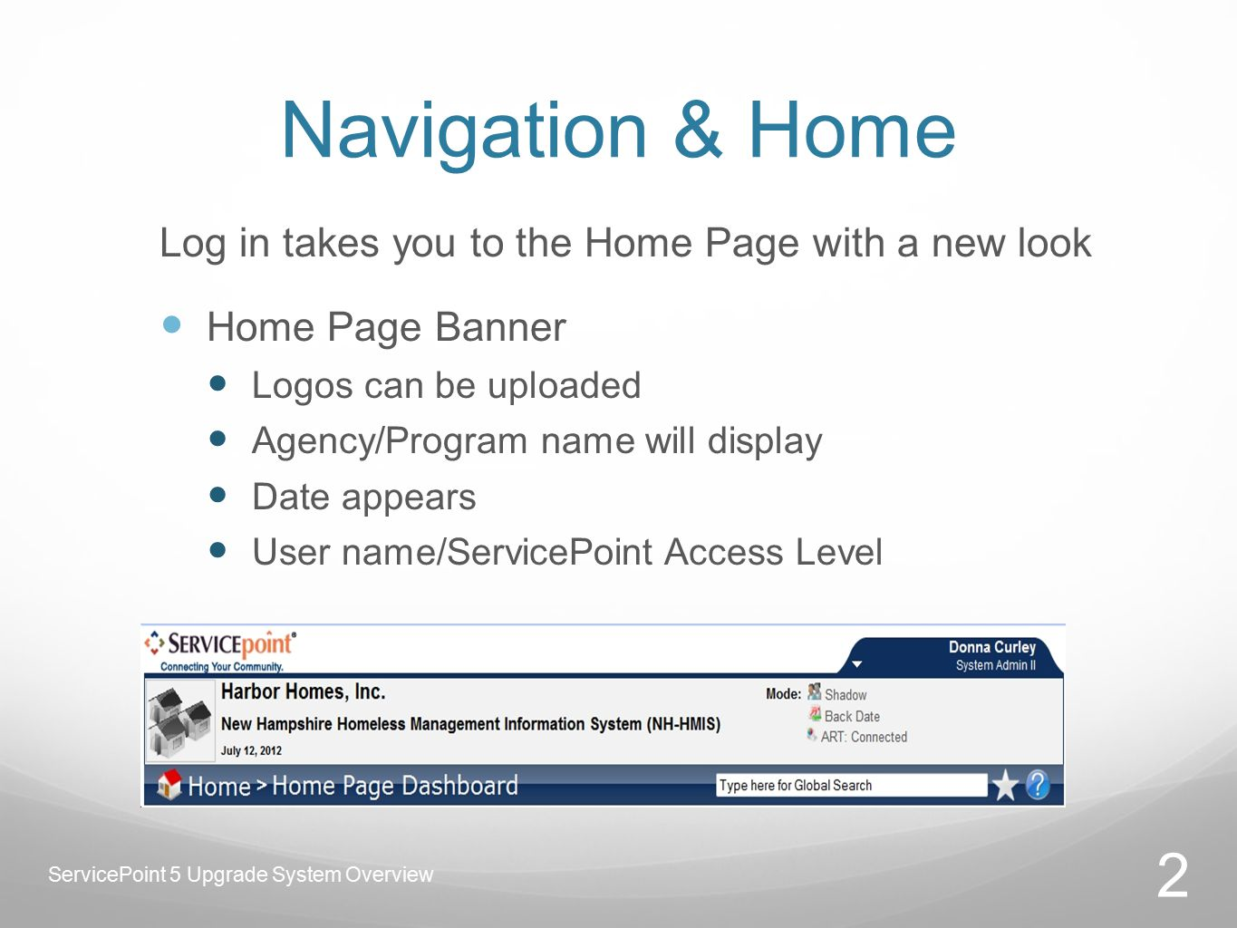 Navigation & Home Log in takes you to the Home Page with a new look Home Page Banner Logos can be uploaded Agency/Program name will display Date appears User name/ServicePoint Access Level 2 ServicePoint 5 Upgrade System Overview