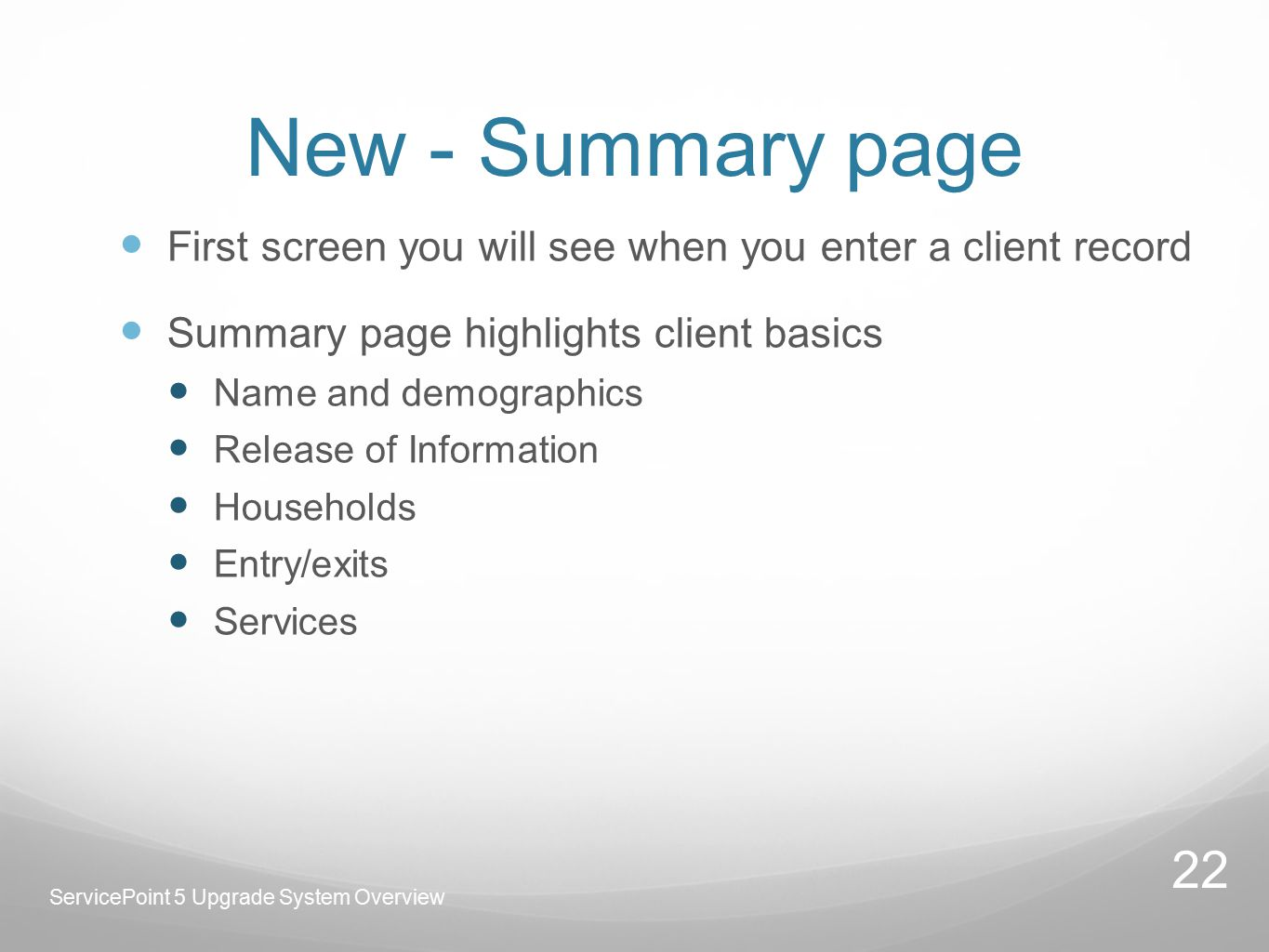 New - Summary page First screen you will see when you enter a client record Summary page highlights client basics Name and demographics Release of Information Households Entry/exits Services ServicePoint 5 Upgrade System Overview 22