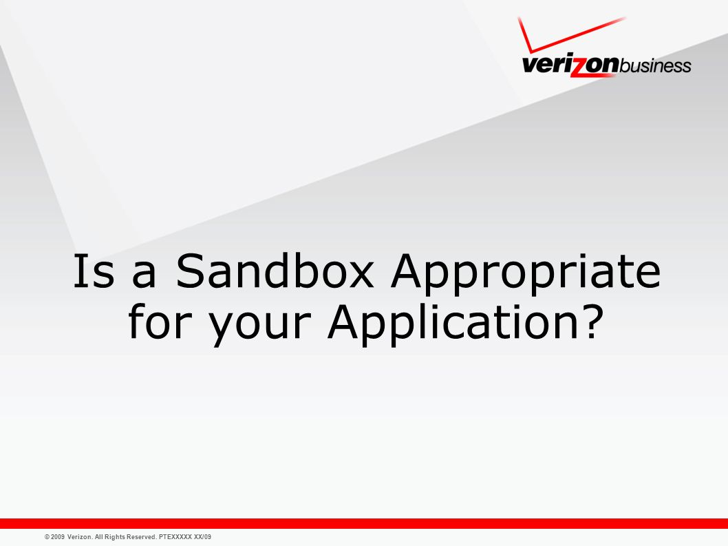 © 2009 Verizon. All Rights Reserved. PTEXXXXX XX/09 Is a Sandbox Appropriate for your Application