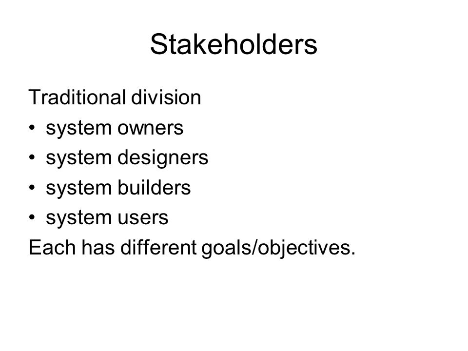 Stakeholders Traditional division system owners system designers system builders system users Each has different goals/objectives.