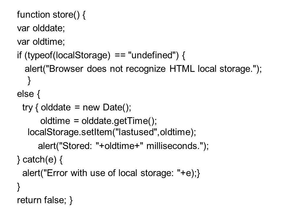 function store() { var olddate; var oldtime; if (typeof(localStorage) == undefined ) { alert( Browser does not recognize HTML local storage. ); } else { try { olddate = new Date(); oldtime = olddate.getTime(); localStorage.setItem( lastused ,oldtime); alert( Stored: +oldtime+ milliseconds. ); } catch(e) { alert( Error with use of local storage: +e);} } return false; }