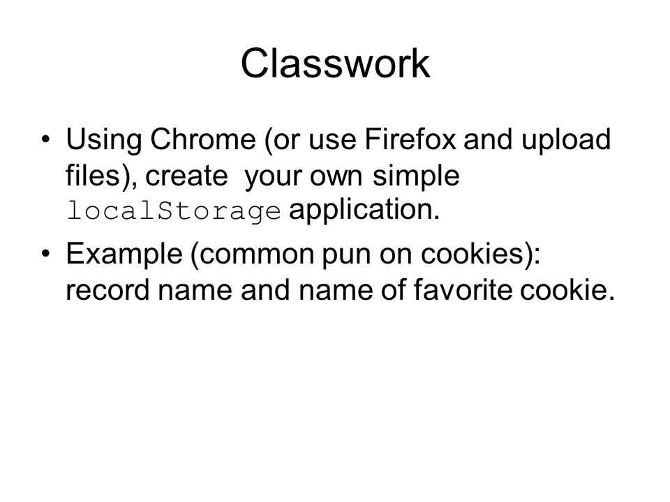 Classwork Using Chrome (or use Firefox and upload files), create your own simple localStorage application.