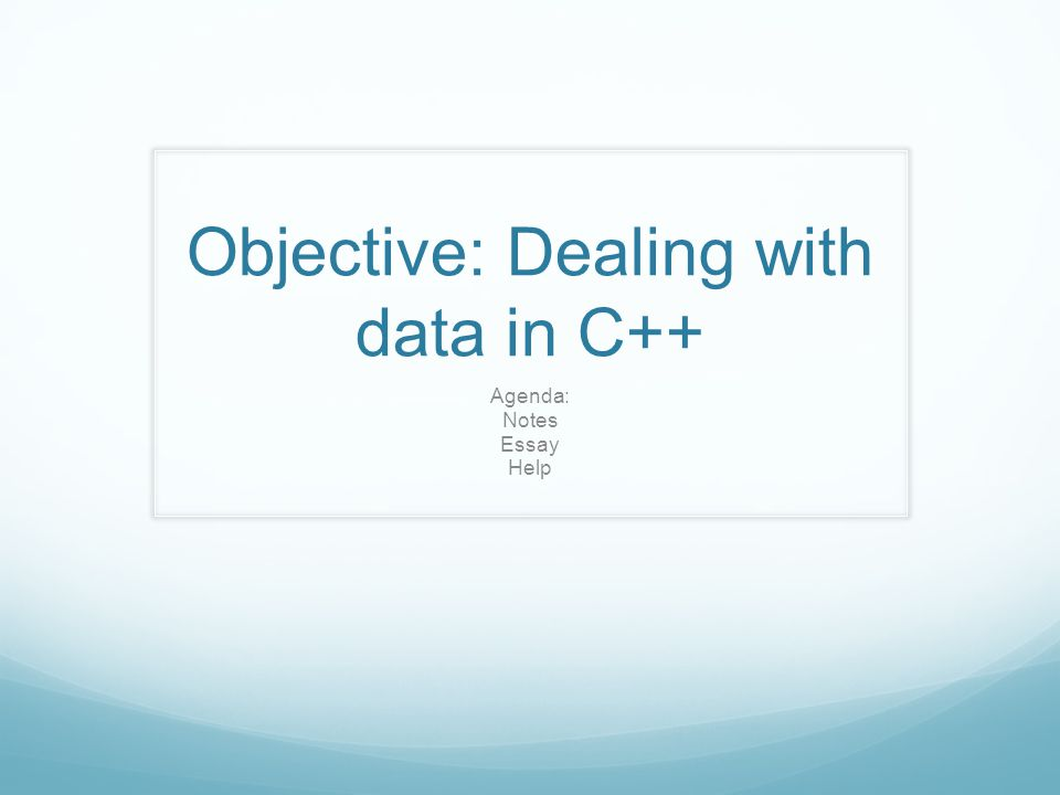 Objective: Dealing with data in C++ Agenda: Notes Essay Help