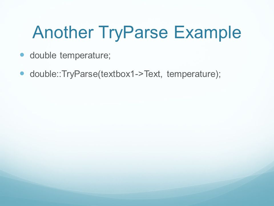 Another TryParse Example double temperature; double::TryParse(textbox1->Text, temperature);