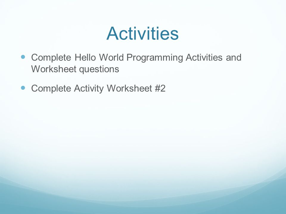 Activities Complete Hello World Programming Activities and Worksheet questions Complete Activity Worksheet #2