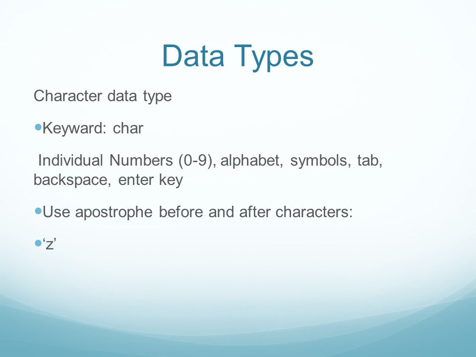 Data Types Character data type Keyward: char Individual Numbers (0-9), alphabet, symbols, tab, backspace, enter key Use apostrophe before and after characters: 'z'