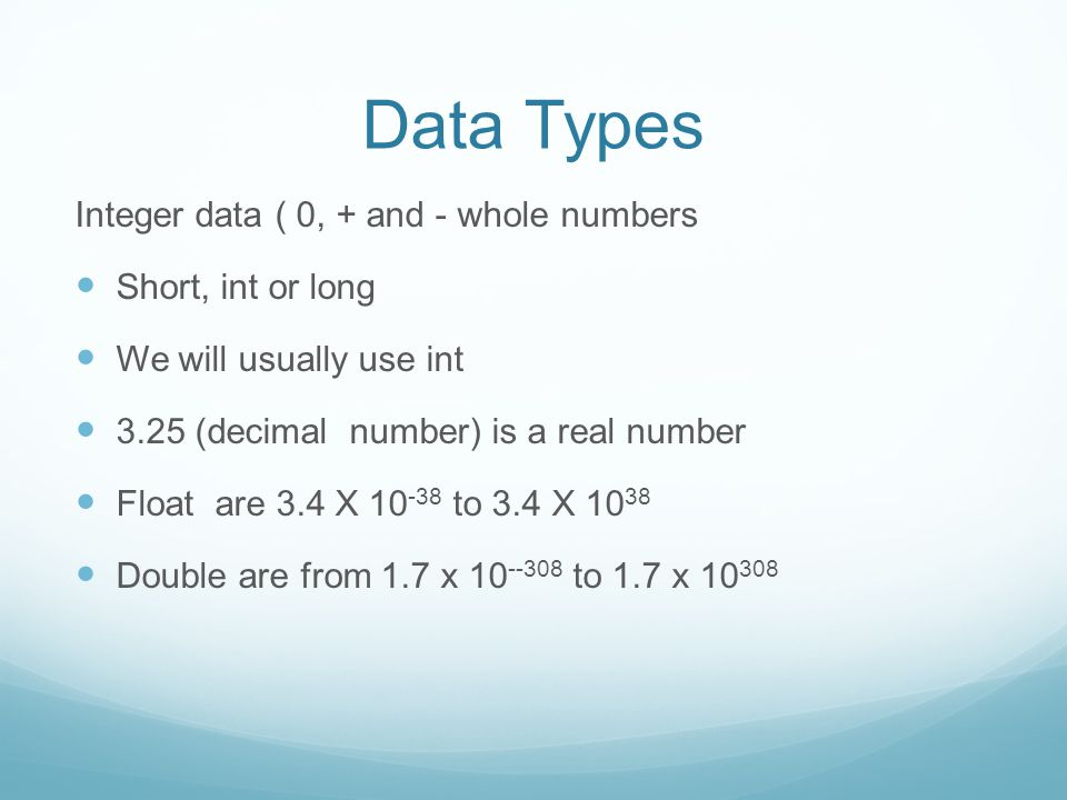 Data Types Integer data ( 0, + and - whole numbers Short, int or long We will usually use int 3.25 (decimal number) is a real number Float are 3.4 X 10 -38 to 3.4 X 10 38 Double are from 1.7 x 10 --308 to 1.7 x 10 308