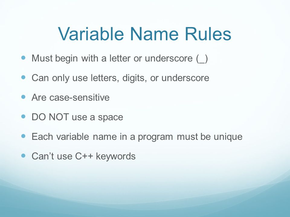 Variable Name Rules Must begin with a letter or underscore (_) Can only use letters, digits, or underscore Are case-sensitive DO NOT use a space Each variable name in a program must be unique Can't use C++ keywords