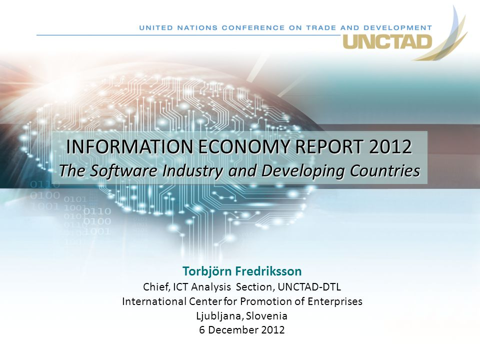 Torbjörn Fredriksson Chief, ICT Analysis Section, UNCTAD-DTL International Center for Promotion of Enterprises Ljubljana, Slovenia 6 December 2012 INFORMATION ECONOMY REPORT 2012 The Software Industry and Developing Countries INFORMATION ECONOMY REPORT 2012 The Software Industry and Developing Countries