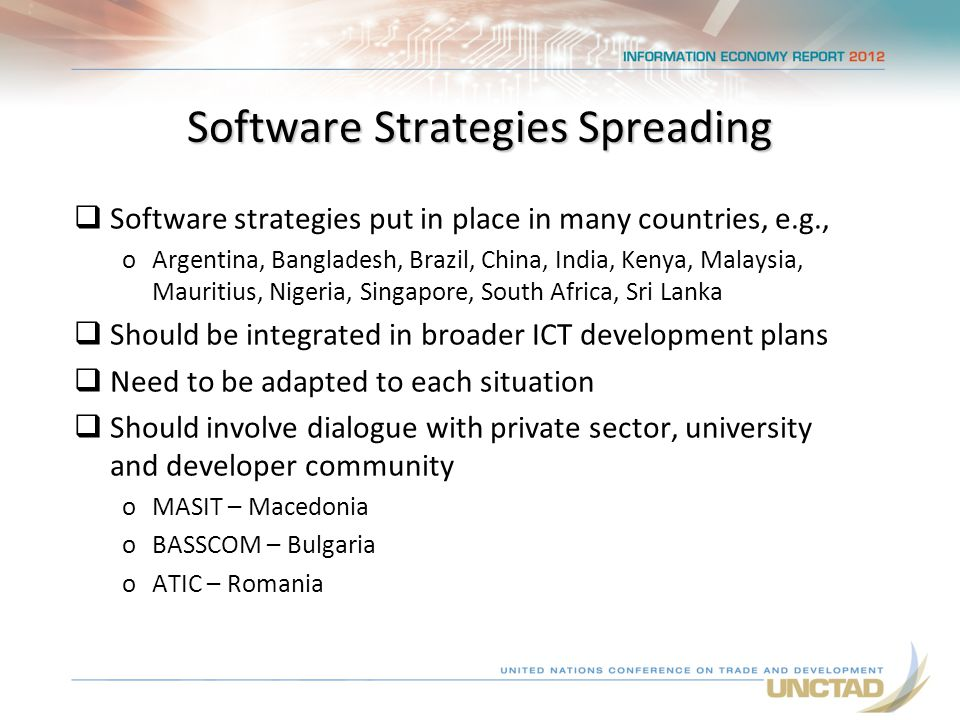 Software Strategies Spreading  Software strategies put in place in many countries, e.g., oArgentina, Bangladesh, Brazil, China, India, Kenya, Malaysia, Mauritius, Nigeria, Singapore, South Africa, Sri Lanka  Should be integrated in broader ICT development plans  Need to be adapted to each situation  Should involve dialogue with private sector, university and developer community oMASIT – Macedonia oBASSCOM – Bulgaria oATIC – Romania