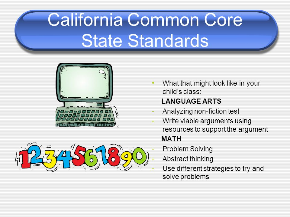 California Common Core State Standards What that might look like in your child's class: LANGUAGE ARTS - Analyzing non-fiction test - Write viable arguments using resources to support the argument MATH - Problem Solving - Abstract thinking - Use different strategies to try and solve problems