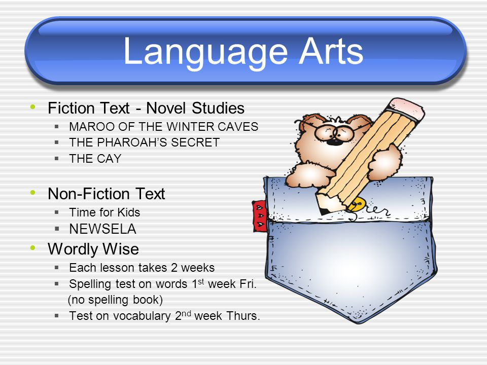 Language Arts Fiction Text - Novel Studies  MAROO OF THE WINTER CAVES  THE PHAROAH'S SECRET  THE CAY Non-Fiction Text  Time for Kids  NEWSELA Wordly Wise  Each lesson takes 2 weeks  Spelling test on words 1 st week Fri.