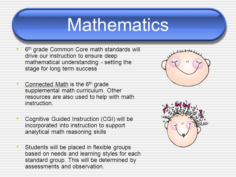 Mathematics 6 th grade Common Core math standards will drive our instruction to ensure deep mathematical understanding - setting the stage for long term success Connected Math is the 6 th grade supplemental math curriculum.