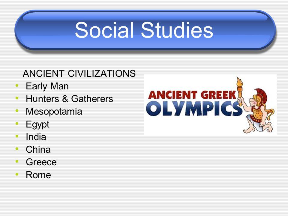 Social Studies ANCIENT CIVILIZATIONS Early Man Hunters & Gatherers Mesopotamia Egypt India China Greece Rome